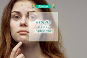Cera trądzikowa - jak ją rozpoznać i właściwie o nią dbać?